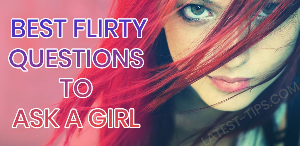 best flirty questions to ask a girl - Latest Tips