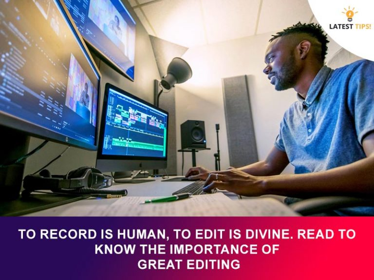 Latest Tips – To Record Is Human, To Edit Is Divine. Read To Know The Importance Of Great Editing